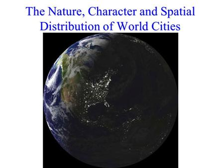 The Nature, Character and Spatial Distribution of World Cities.
