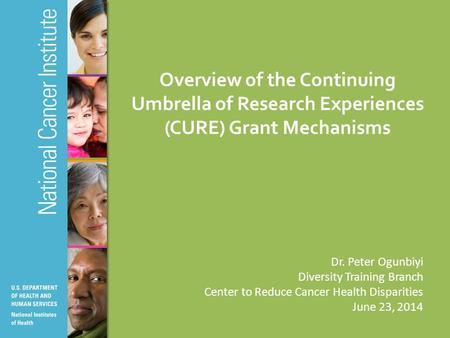Overview of the Continuing Umbrella of Research Experiences (CURE) Grant Mechanisms Dr. Peter Ogunbiyi Diversity Training Branch Center to Reduce Cancer.