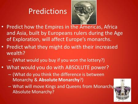 Predictions Predict how the Empires in the Americas, Africa and Asia, built by Europeans rulers during the Age of Exploration, will affect Europe's monarchs.