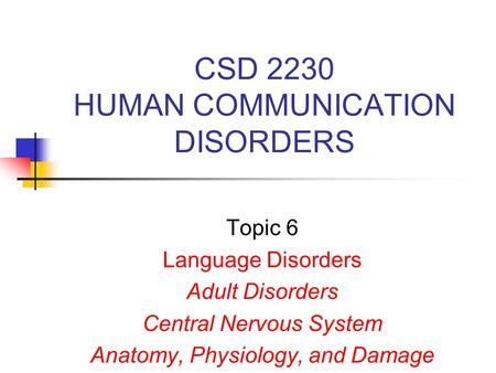 CSD 2230 HUMAN COMMUNICATION DISORDERS Topic 6 Language Disorders Adult Disorders Central Nervous System Anatomy, Physiology, and Damage.