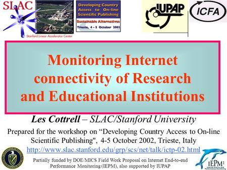 "1 Monitoring Internet connectivity of Research and Educational Institutions Les Cottrell – SLAC/Stanford University Prepared for the workshop on ""Developing."