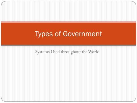 Systems Used throughout the World Types of Government.