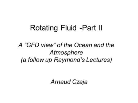 "Rotating Fluid -Part II A ""GFD view"" of the Ocean and the Atmosphere (a follow up Raymond's Lectures) Arnaud Czaja."