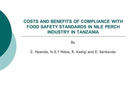 COSTS AND BENEFITS OF COMPLIANCE WITH FOOD SAFETY STANDARDS IN NILE PERCH INDUSTRY IN TANZANIA By Z. Mpenda, N.S.Y Mdoe, R. Kadigi and E. Senkondo.