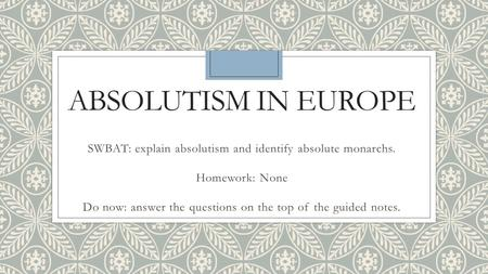ABSOLUTISM IN EUROPE SWBAT: explain absolutism and identify absolute monarchs. Homework: None Do now: answer the questions on the top of the guided notes.