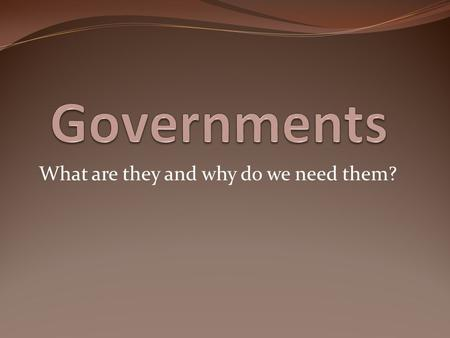 What are they and why do we need them?. What is a government? The act of governing; the exercise of authority; the administration of laws; control; direction;