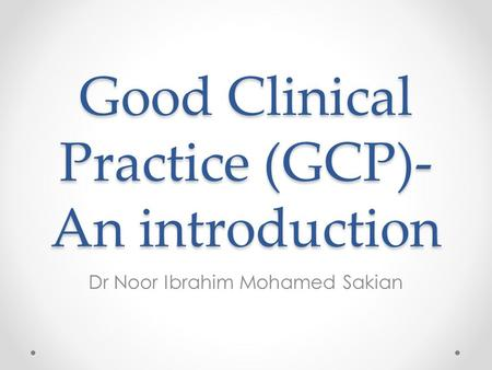Good Clinical Practice (GCP)- An introduction Dr Noor Ibrahim Mohamed Sakian.