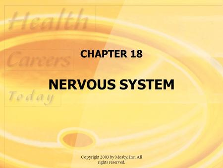 Copyright 2003 by Mosby, Inc. All rights reserved. CHAPTER 18 NERVOUS SYSTEM.
