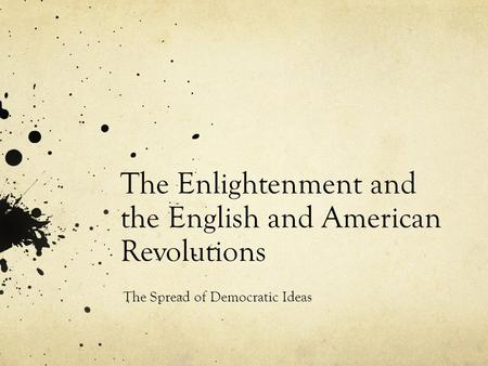 The Enlightenment and the English and American Revolutions The Spread of Democratic Ideas.