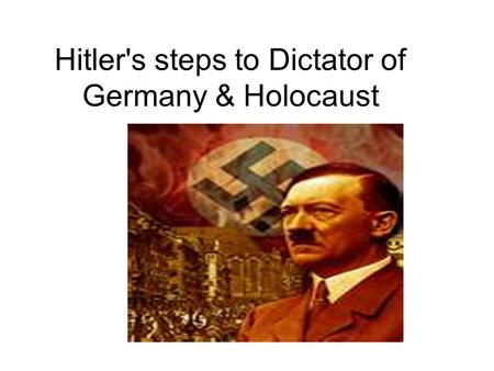 Hitler's steps to Dictator of Germany & Holocaust.