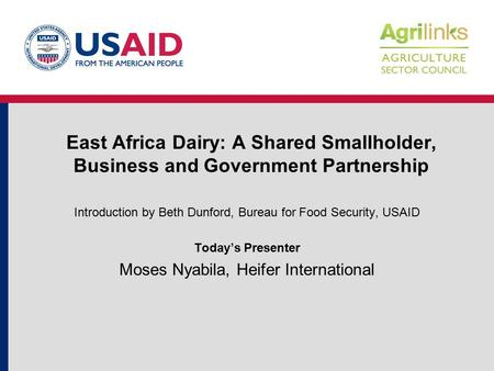 East Africa Dairy: A Shared Smallholder, Business and Government Partnership Introduction by Beth Dunford, Bureau for Food Security, USAID Today's Presenter.