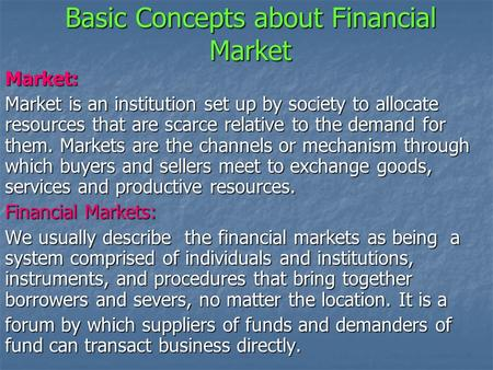 Basic Concepts about Financial Market Market: Market is an institution set up by society to allocate resources that are scarce relative to the demand for.