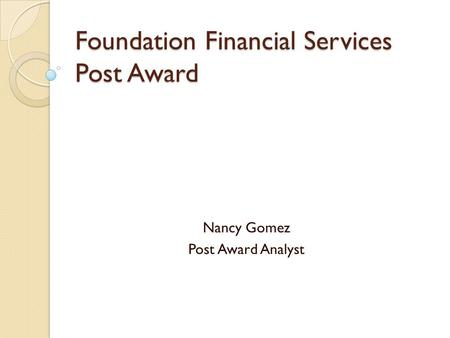 Foundation Financial Services Post Award Nancy Gomez Post Award Analyst.