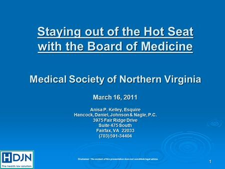 1 Staying out of the Hot Seat with the Board of Medicine Medical Society of Northern Virginia March 16, 2011 Anisa P. Kelley, Esquire Hancock, Daniel,