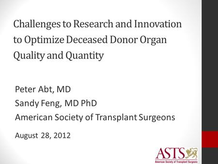 Challenges to Research and Innovation to Optimize Deceased Donor Organ Quality and Quantity Peter Abt, MD Sandy Feng, MD PhD American Society of Transplant.