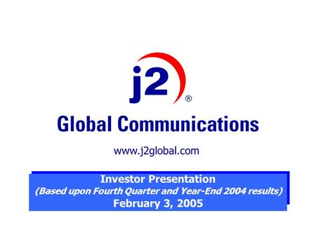 Investor Presentation (Based upon Fourth Quarter and Year-End 2004 results) February 3, 2005 www.j2global.com.