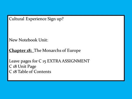 Cultural Experience Sign up? New Notebook Unit: Chapter 18: The Monarchs of Europe Leave pages for C 15 EXTRA ASSIGNMENT C 18 Unit Page C 18 Table of Contents.