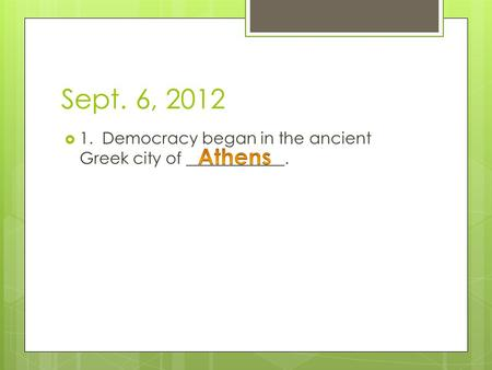 Sept. 6, 2012  1. Democracy began in the ancient Greek city of ____________.