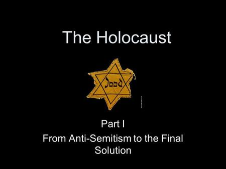 Part I From Anti-Semitism to the Final Solution