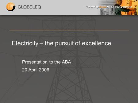 Electricity – the pursuit of excellence Presentation to the ABA 20 April 2006.