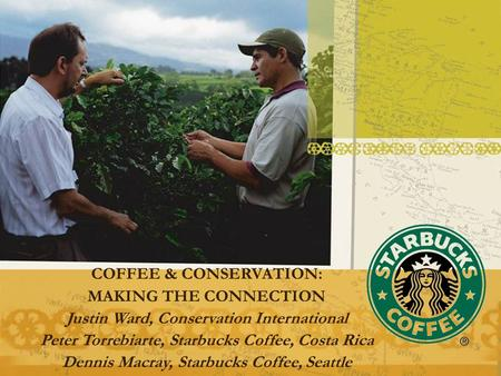 COFFEE & CONSERVATION: MAKING THE CONNECTION Justin Ward, Conservation International Peter Torrebiarte, Starbucks Coffee, Costa Rica Dennis Macray, Starbucks.