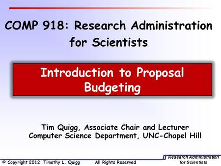 Research Administration for Scientists Tim Quigg, Associate Chair and Lecturer Computer Science Department, UNC-Chapel Hill Introduction to Proposal Budgeting.