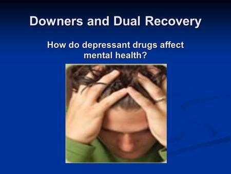 Downers and Dual Recovery How do depressant drugs affect mental health?