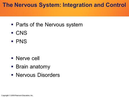 Copyright © 2009 Pearson Education, Inc. The Nervous System: Integration and Control  Parts of the Nervous system  CNS  PNS  Nerve cell  Brain anatomy.