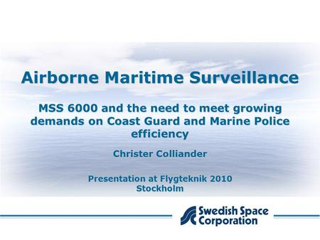 Airborne Maritime Surveillance MSS 6000 and the need to meet growing demands on Coast Guard and Marine Police efficiency Christer Colliander Presentation.
