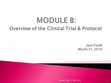 1 Overview of the Clinical Trial & Protocol Jane Fendl March 31, 2010 Version: Final 31- Mar-2010.