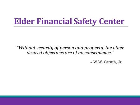 "Elder Financial Safety Center ""Without security of person and property, the other desired objectives are of no consequence."" ~ W.W. Caruth, Jr."
