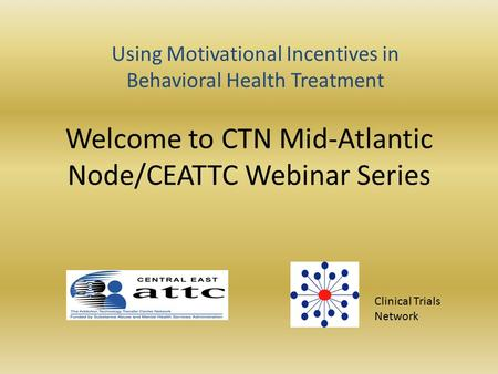Welcome to CTN Mid-Atlantic Node/CEATTC Webinar Series Clinical Trials Network Using Motivational Incentives in Behavioral Health Treatment.