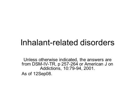 Inhalant-related disorders Unless otherwise indicated, the answers are from DSM-IV-TR, p 257-264 or American J on Addictions, 10:79-94, 2001. As of 12Sep08.