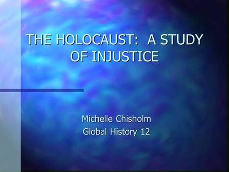 THE HOLOCAUST: A STUDY OF INJUSTICE Michelle Chisholm Global History 12.