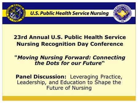 "23rd Annual U.S. Public Health Service Nursing Recognition Day Conference Moving Nursing Forward: Connecting the Dots for our Future"" Panel Discussion:"