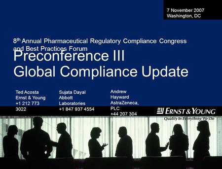 8 th Annual Pharmaceutical Regulatory Compliance Congress and Best Practices Forum Preconference III Global Compliance Update Ted Acosta Ernst & Young.
