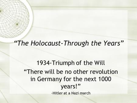 """The Holocaust-Through the Years"" 1934-Triumph of the Will ""There will be no other revolution in Germany for the next 1000 years!"" -Hitler at a Nazi march."
