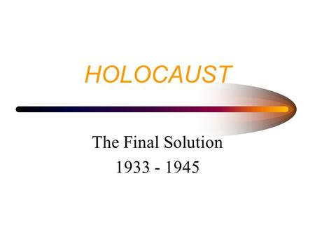 "HOLOCAUST The Final Solution 1933 - 1945 HOLOCAUST RESULTED IN THE DEATH OF 6 MILLION JEWS 4-6 MILLION OTHERS (""INFERIORS"" - SLAVS, GYPSIES, POLES, THE."