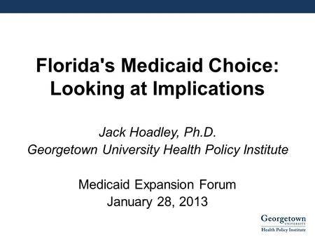 Florida's Medicaid Choice: Looking at Implications Jack Hoadley, Ph.D. Georgetown University Health Policy Institute Medicaid Expansion Forum January 28,
