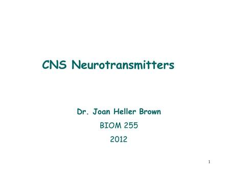 1 Dr. Joan Heller Brown BIOM 255 2012 CNS Neurotransmitters.