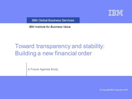 IBM Global Business Services © Copyright IBM Corporation 2010 IBM Institute for Business Value Toward transparency and stability: Building a new financial.