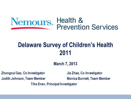 Delaware Survey of Children's Health 2011 - March 7, 2013 Zhongcui Gao, Co InvestigatorJia Zhao, Co Investigator Judith Johnson, Team MemberMonica Burnett,