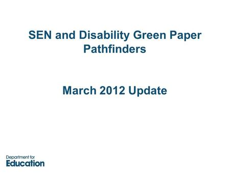 SEN and Disability Green Paper Pathfinders March 2012 Update.