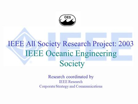 IEEE All Society Research Project: 2003 IEEE Oceanic Engineering Society Research coordinated by IEEE Research Corporate Strategy and Communications.