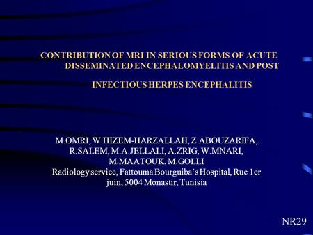 CONTRIBUTION OF MRI IN SERIOUS FORMS OF ACUTE DISSEMINATED ENCEPHALOMYELITIS AND POST INFECTIOUS HERPES ENCEPHALITIS M.OMRI, W.HIZEM-HARZALLAH, Z.ABOUZARIFA,
