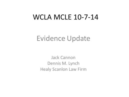 WCLA MCLE 10-7-14 Evidence Update Jack Cannon Dennis M. Lynch Healy Scanlon Law Firm.