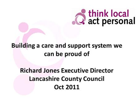 Building a care and support system we can be proud of Richard Jones Executive Director Lancashire County Council Oct 2011.