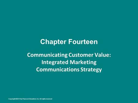 Chapter Fourteen Communicating Customer Value: Integrated Marketing Communications Strategy Copyright ©2014 by Pearson Education, Inc. All rights reserved.