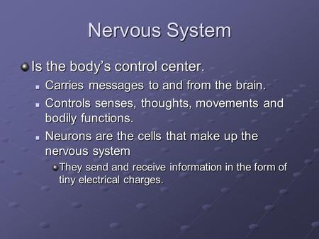Nervous System Is the body's control center. Carries messages to and from the brain. Carries messages to and from the brain. Controls senses, thoughts,