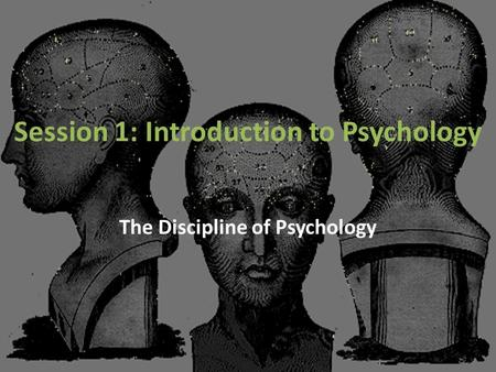 Session 1: Introduction to Psychology The Discipline of Psychology.